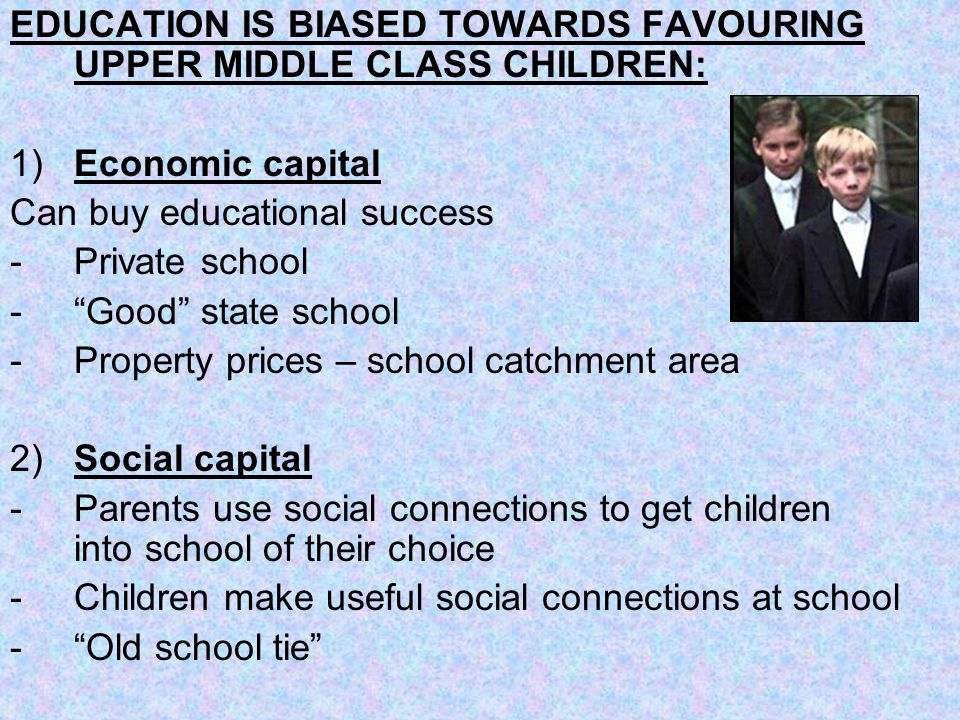 EDUCATION IS BIASED TOWARDS FAVOURING UPPER MIDDLE CLASS CHILDREN: 1) Economic capital Can buy educational success -Private school -Good state school