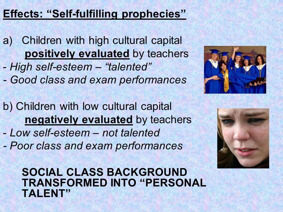 Effects: Self-fulfilling prophecies a)Children with high cultural capital positively evaluated by teachers - High self-esteem – talented - Good class