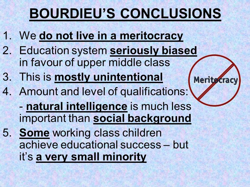 BOURDIEUS CONCLUSIONS 1.We do not live in a meritocracy 2.Education system seriously biased in favour of upper middle class 3.This is mostly unintenti