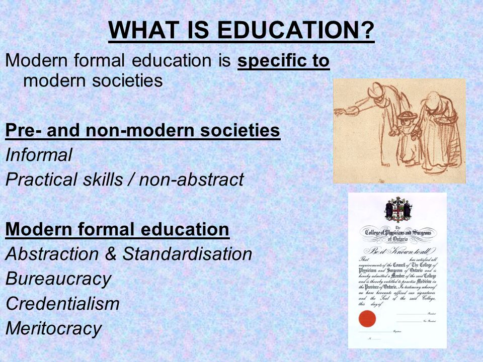 WHAT IS EDUCATION? Modern formal education is specific to modern societies Pre- and non-modern societies Informal Practical skills / non-abstract Mode