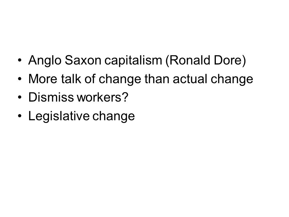 Anglo Saxon capitalism (Ronald Dore) More talk of change than actual change Dismiss workers.