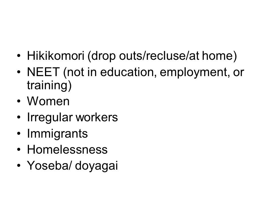 Hikikomori (drop outs/recluse/at home) NEET (not in education, employment, or training) Women Irregular workers Immigrants Homelessness Yoseba/ doyagai