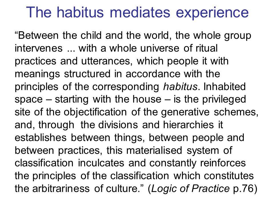The habitus mediates experience Between the child and the world, the whole group intervenes... with a whole universe of ritual practices and utterance