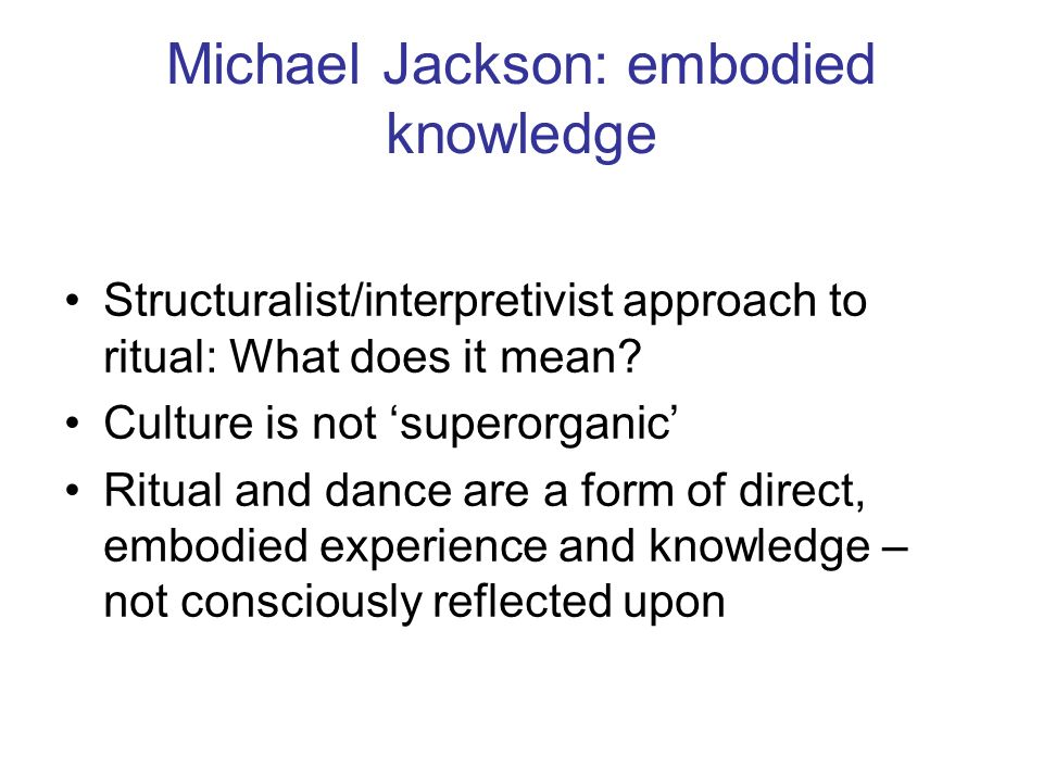 Michael Jackson: embodied knowledge Structuralist/interpretivist approach to ritual: What does it mean? Culture is not superorganic Ritual and dance a