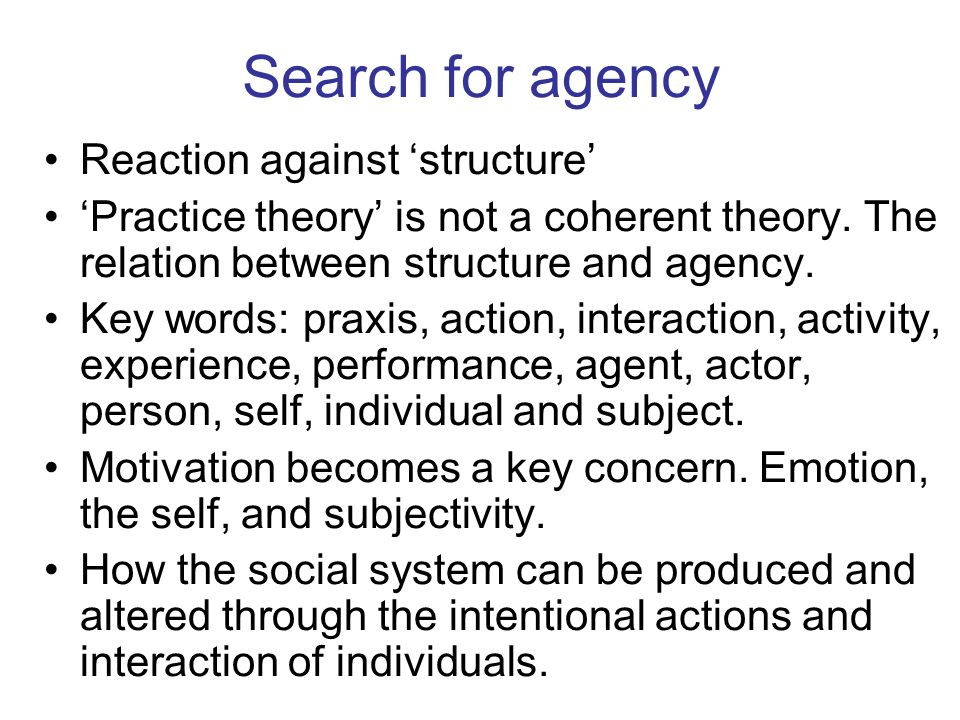Search for agency Reaction against structure Practice theory is not a coherent theory. The relation between structure and agency. Key words: praxis, a