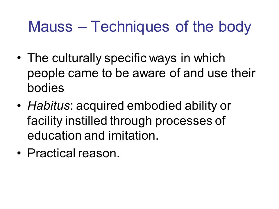 Mauss – Techniques of the body The culturally specific ways in which people came to be aware of and use their bodies Habitus: acquired embodied abilit