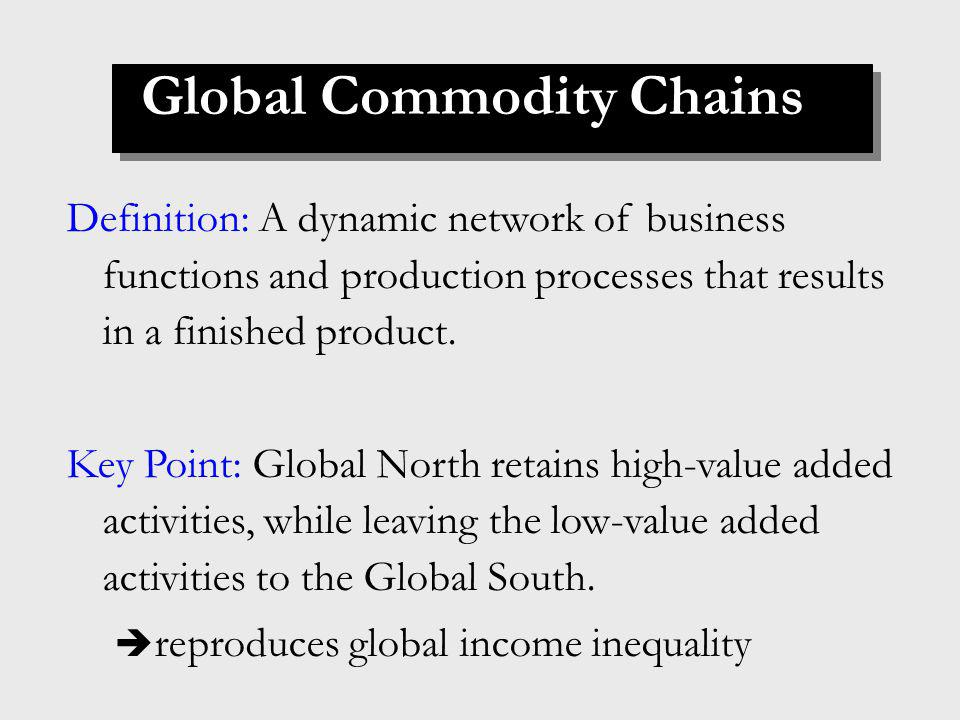 Global Commodity Chains Definition: A dynamic network of business functions and production processes that results in a finished product.