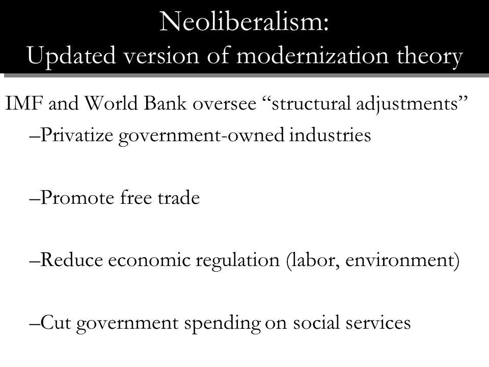 IMF and World Bank oversee structural adjustments –Privatize government-owned industries –Promote free trade –Reduce economic regulation (labor, environment) –Cut government spending on social services Neoliberalism: Updated version of modernization theory