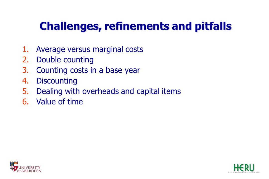 Challenges, refinements and pitfalls 1.Average versus marginal costs 2.Double counting 3.Counting costs in a base year 4.Discounting 5.Dealing with ov