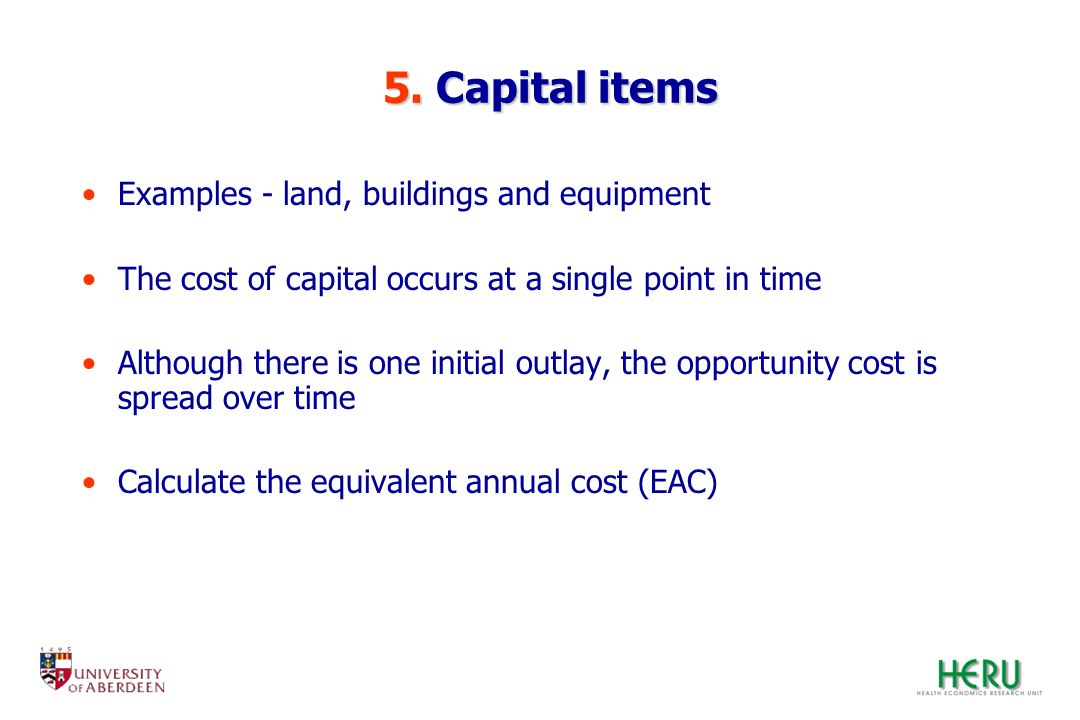 5. Capital items Examples - land, buildings and equipment The cost of capital occurs at a single point in time Although there is one initial outlay, t