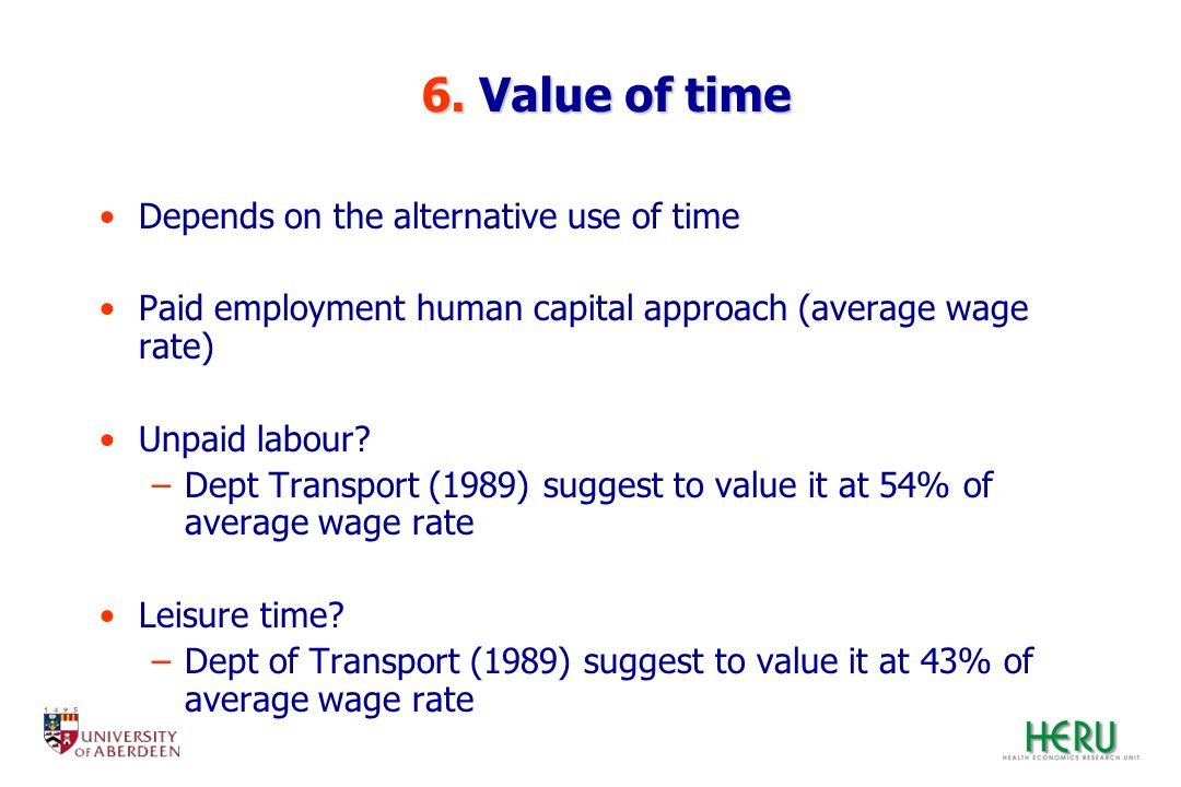 6. Value of time 6. Value of time Depends on the alternative use of time Paid employment human capital approach (average wage rate) Unpaid labour? –De