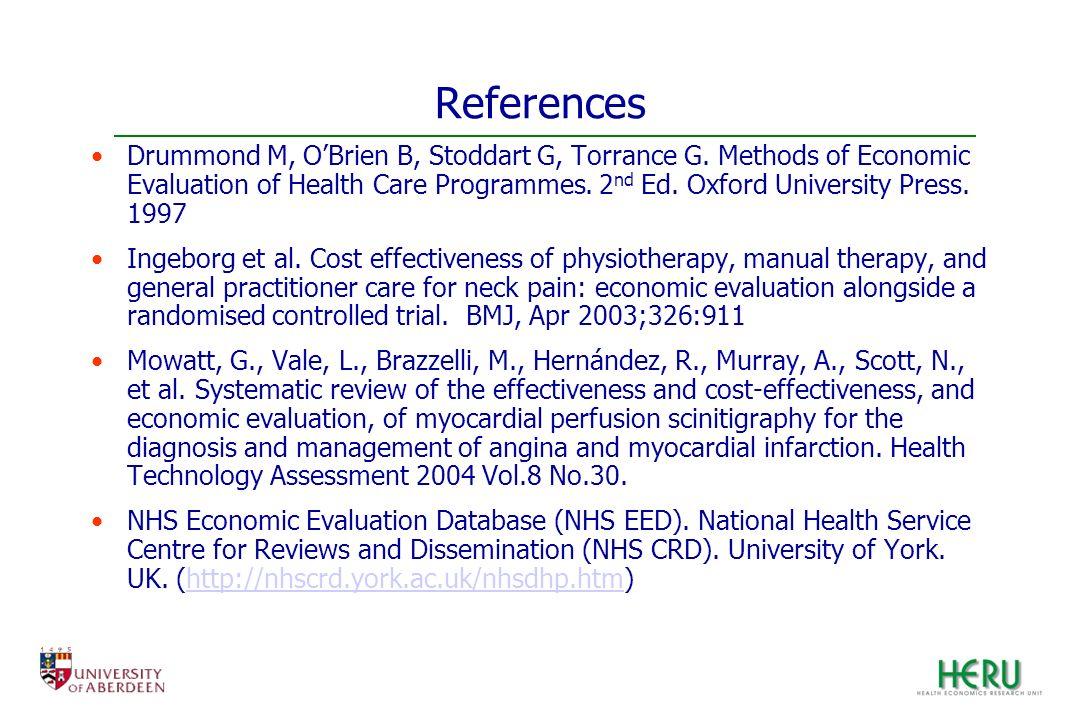 References Drummond M, OBrien B, Stoddart G, Torrance G. Methods of Economic Evaluation of Health Care Programmes. 2 nd Ed. Oxford University Press. 1