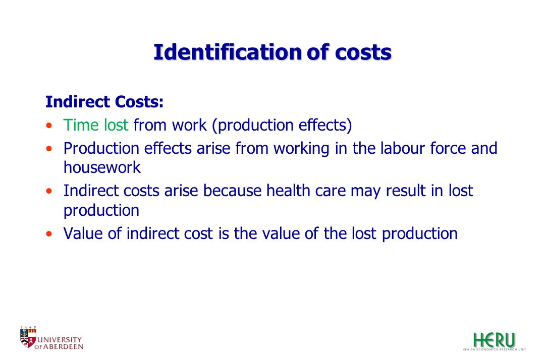 Identification of costs Indirect Costs: Time lost from work (production effects) Production effects arise from working in the labour force and housewo