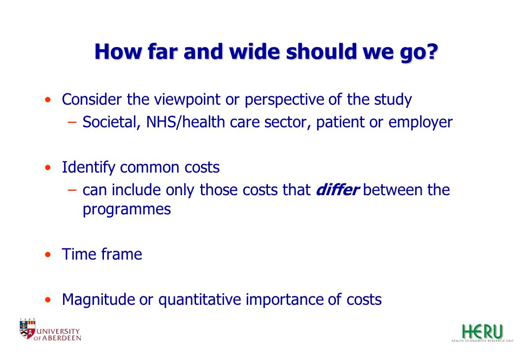 How far and wide should we go? Consider the viewpoint or perspective of the study –Societal, NHS/health care sector, patient or employer Identify comm