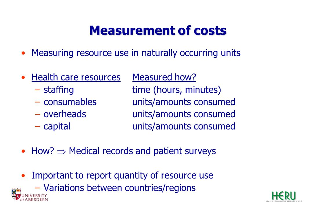 Measurement of costs Measuring resource use in naturally occurring units Health care resourcesMeasured how? –staffingtime (hours, minutes) –consumable