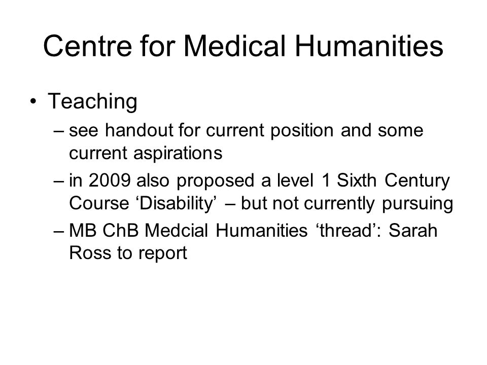 Centre for Medical Humanities Teaching –see handout for current position and some current aspirations –in 2009 also proposed a level 1 Sixth Century Course Disability – but not currently pursuing –MB ChB Medcial Humanities thread: Sarah Ross to report