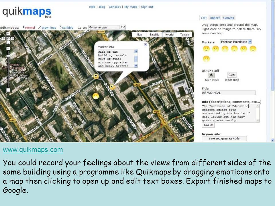 www.quikmaps.com You could record your feelings about the views from different sides of the same building using a programme like Quikmaps by dragging emoticons onto a map then clicking to open up and edit text boxes.