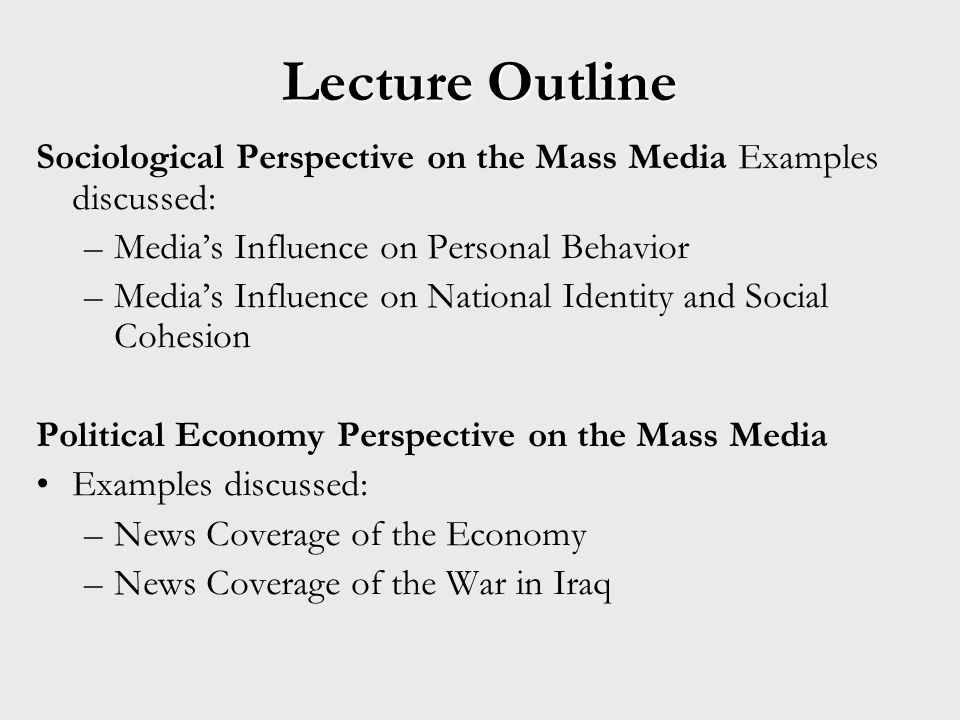 Lecture Outline Sociological Perspective on the Mass Media Examples discussed: –Medias Influence on Personal Behavior –Medias Influence on National Identity and Social Cohesion Political Economy Perspective on the Mass Media Examples discussed: –News Coverage of the Economy –News Coverage of the War in Iraq