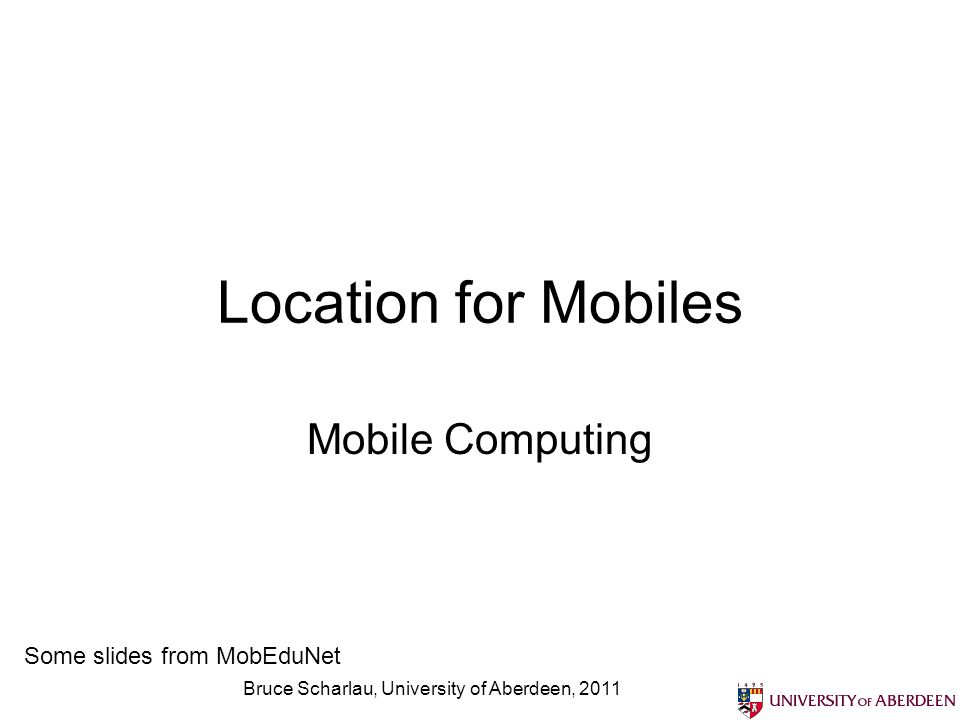 Bruce Scharlau, University of Aberdeen, 2011 Location for Mobiles Mobile Computing Some slides from MobEduNet