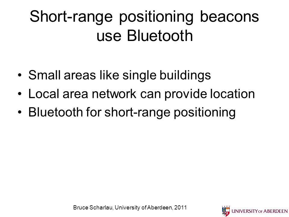 Bruce Scharlau, University of Aberdeen, 2011 Short-range positioning beacons use Bluetooth Small areas like single buildings Local area network can pr