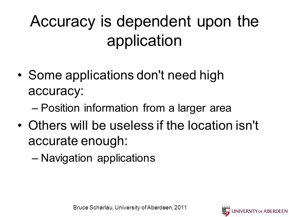 Bruce Scharlau, University of Aberdeen, 2011 Accuracy is dependent upon the application Some applications don't need high accuracy: –Position informat