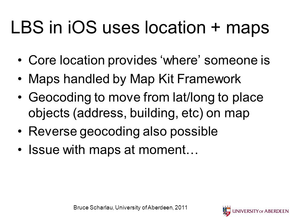 LBS in iOS uses location + maps Core location provides where someone is Maps handled by Map Kit Framework Geocoding to move from lat/long to place obj