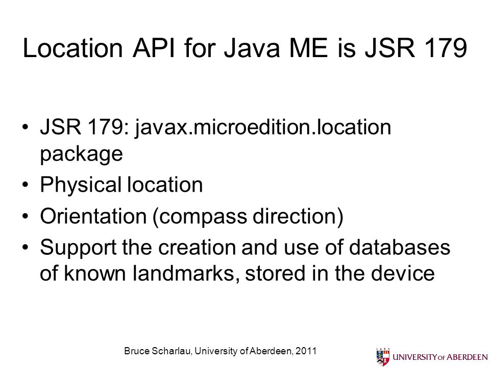 Location API for Java ME is JSR 179 JSR 179: javax.microedition.location package Physical location Orientation (compass direction) Support the creatio