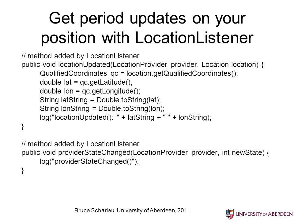 Bruce Scharlau, University of Aberdeen, 2011 Get period updates on your position with LocationListener // method added by LocationListener public void