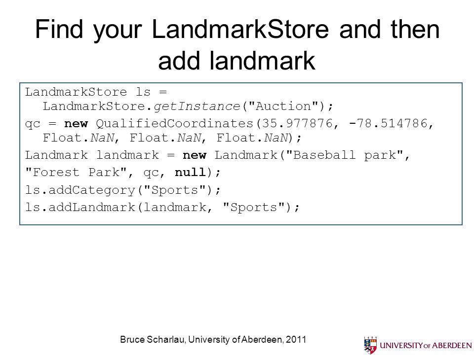 Bruce Scharlau, University of Aberdeen, 2011 Find your LandmarkStore and then add landmark LandmarkStore ls = LandmarkStore.getInstance(