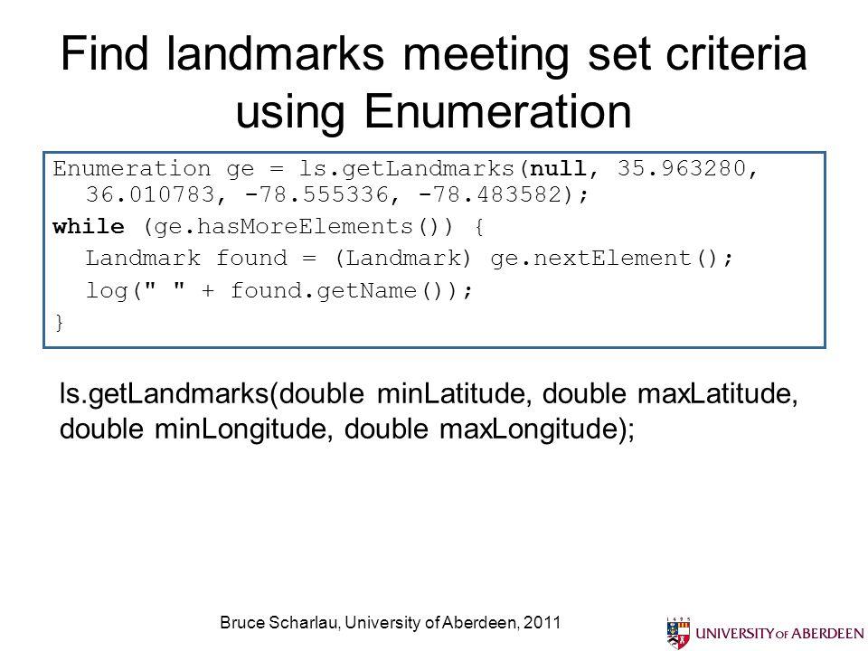 Bruce Scharlau, University of Aberdeen, 2011 Find landmarks meeting set criteria using Enumeration Enumeration ge = ls.getLandmarks(null, 35.963280, 3