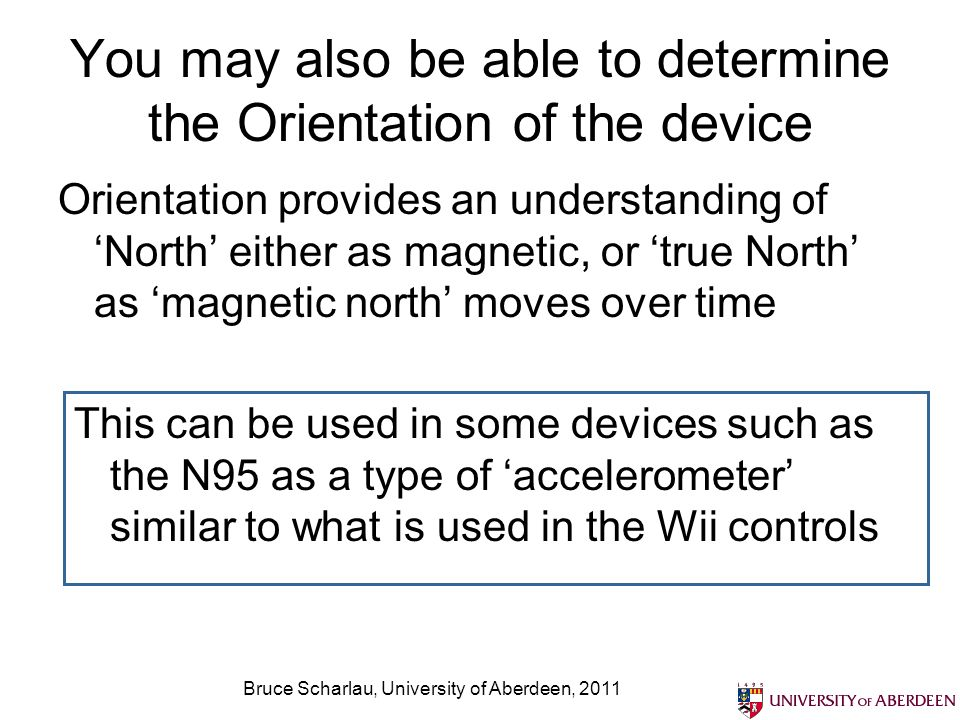 Bruce Scharlau, University of Aberdeen, 2011 You may also be able to determine the Orientation of the device Orientation provides an understanding ofN