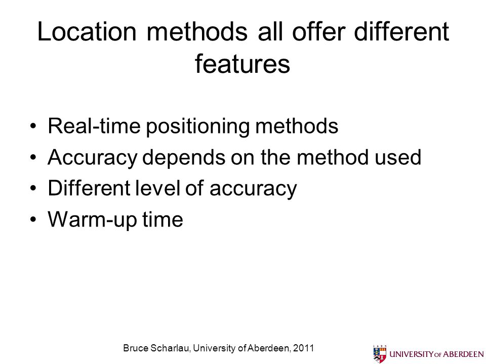 Bruce Scharlau, University of Aberdeen, 2011 Location methods all offer different features Real-time positioning methods Accuracy depends on the metho