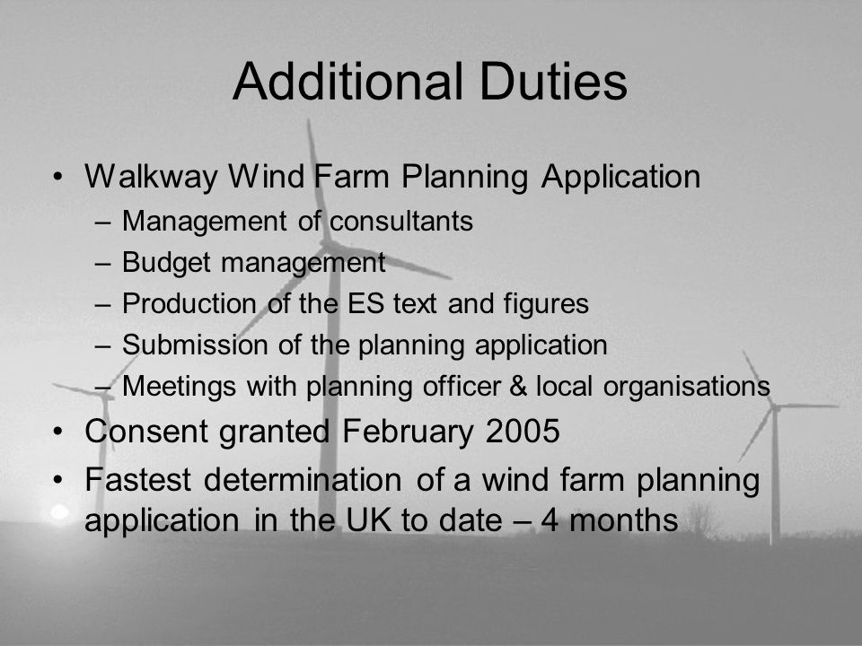Additional Duties Walkway Wind Farm Planning Application –Management of consultants –Budget management –Production of the ES text and figures –Submiss