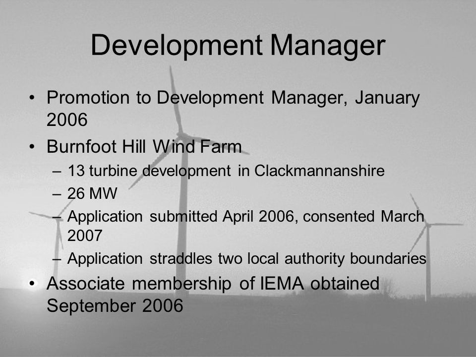 Development Manager Promotion to Development Manager, January 2006 Burnfoot Hill Wind Farm –13 turbine development in Clackmannanshire –26 MW –Applica