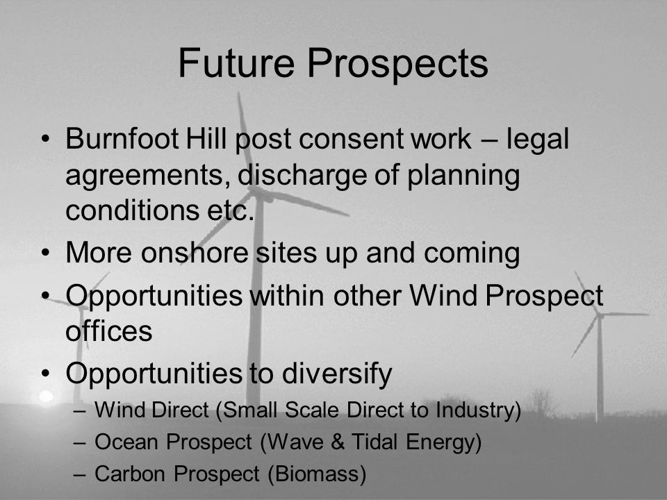 Future Prospects Burnfoot Hill post consent work – legal agreements, discharge of planning conditions etc. More onshore sites up and coming Opportunit