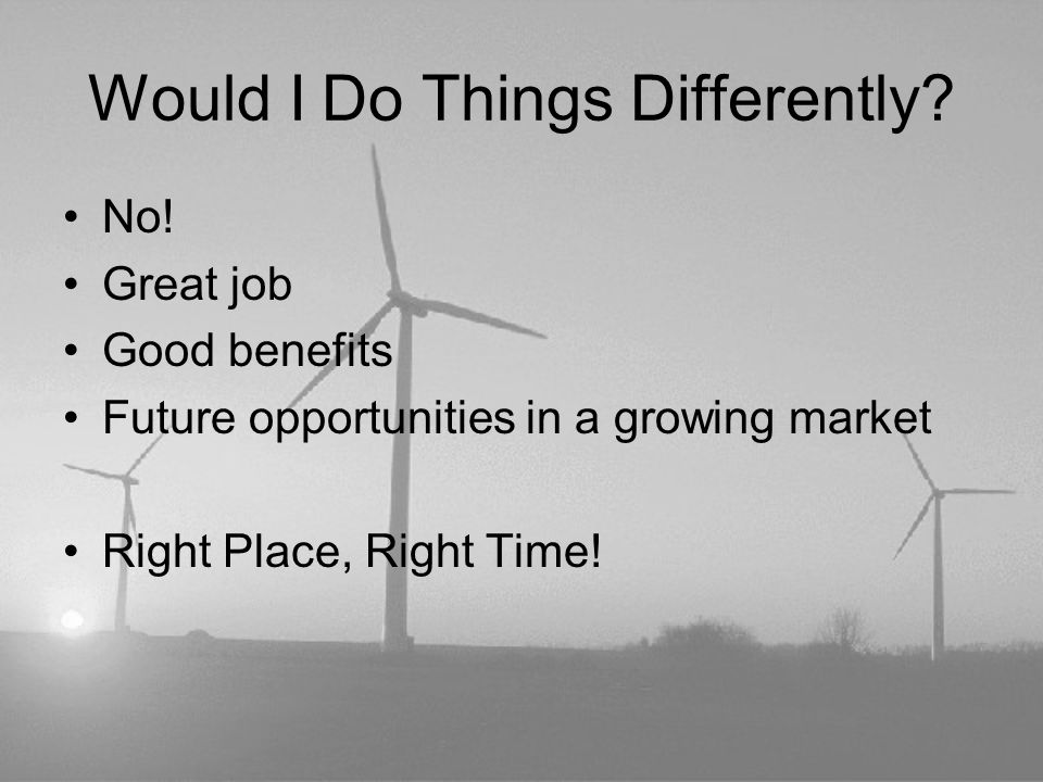Would I Do Things Differently? No! Great job Good benefits Future opportunities in a growing market Right Place, Right Time!