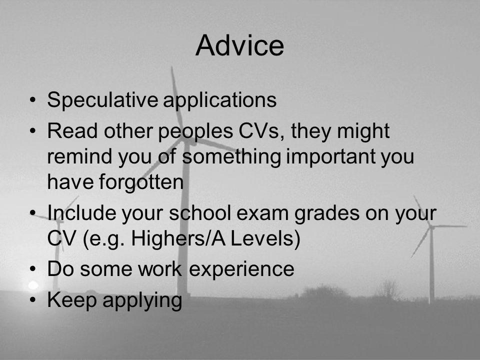Advice Speculative applications Read other peoples CVs, they might remind you of something important you have forgotten Include your school exam grades on your CV (e.g.