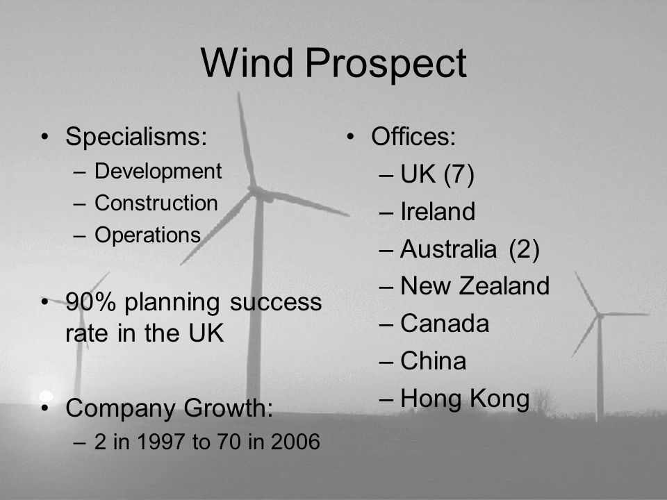 Wind Prospect Specialisms: –Development –Construction –Operations 90% planning success rate in the UK Company Growth: –2 in 1997 to 70 in 2006 Offices: –UK (7) –Ireland –Australia (2) –New Zealand –Canada –China –Hong Kong