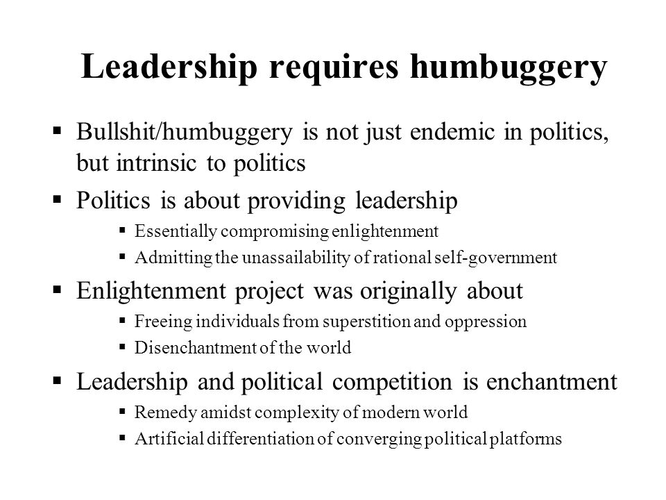 Leadership requires humbuggery Bullshit/humbuggery is not just endemic in politics, but intrinsic to politics Politics is about providing leadership E