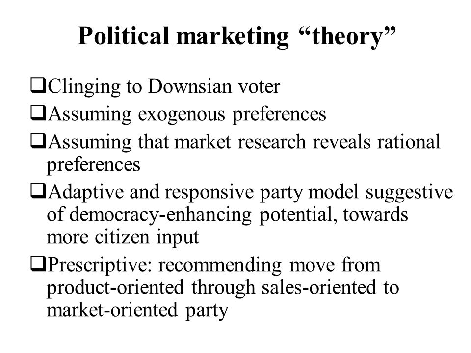 Political marketing theory Clinging to Downsian voter Assuming exogenous preferences Assuming that market research reveals rational preferences Adapti