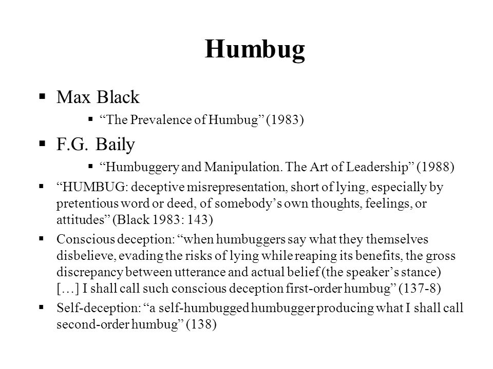 Humbug Max Black The Prevalence of Humbug (1983) F.G. Baily Humbuggery and Manipulation. The Art of Leadership (1988) HUMBUG: deceptive misrepresentat