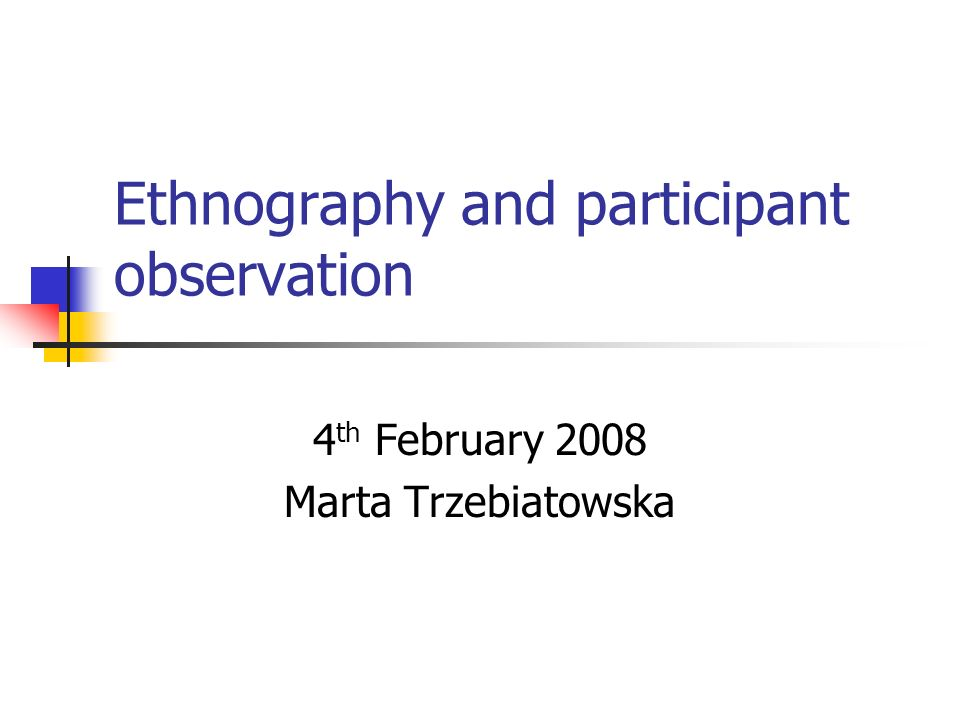 Ethnography and participant observation 4 th February 2008 Marta Trzebiatowska