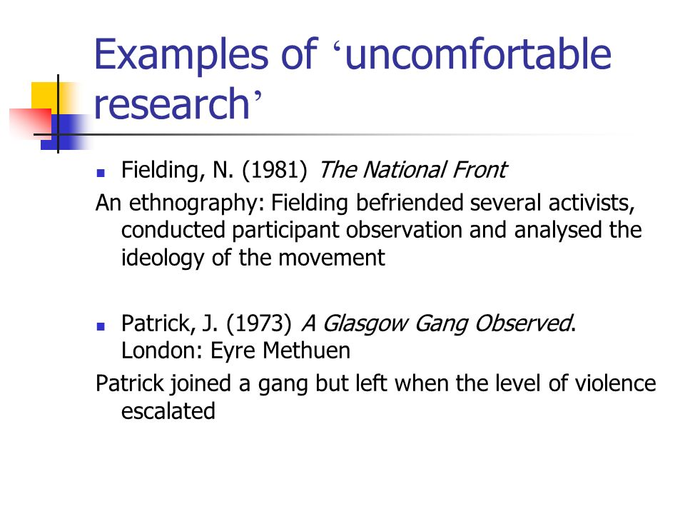 Examples of uncomfortable research Fielding, N. (1981) The National Front An ethnography: Fielding befriended several activists, conducted participant