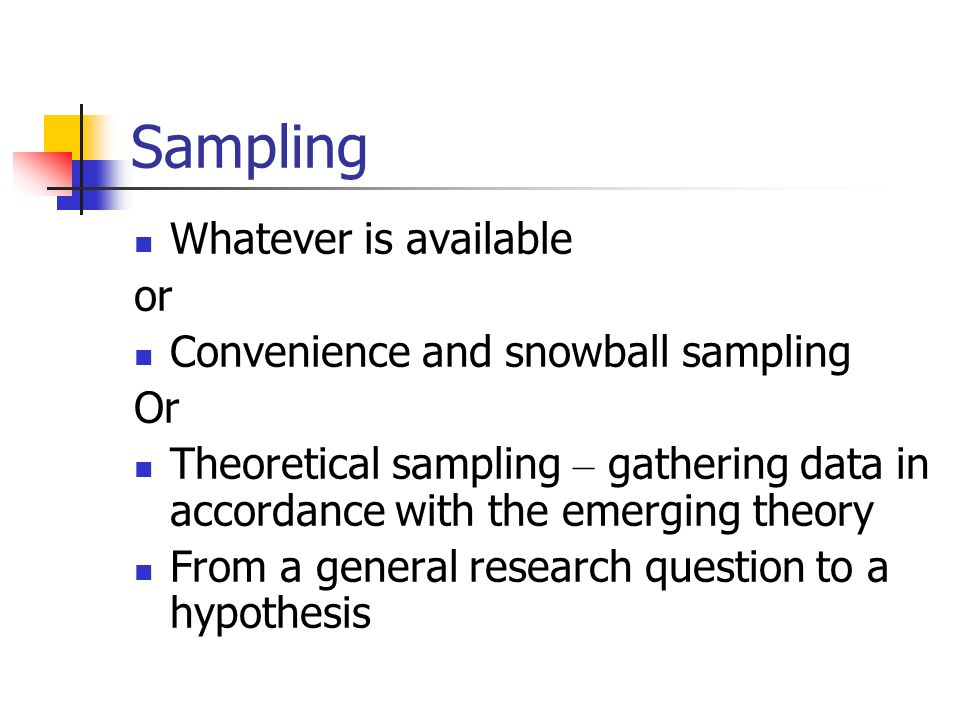 Sampling Whatever is available or Convenience and snowball sampling Or Theoretical sampling – gathering data in accordance with the emerging theory Fr