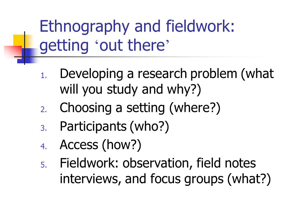 Ethnography and fieldwork: getting out there 1. Developing a research problem (what will you study and why?) 2. Choosing a setting (where?) 3. Partici