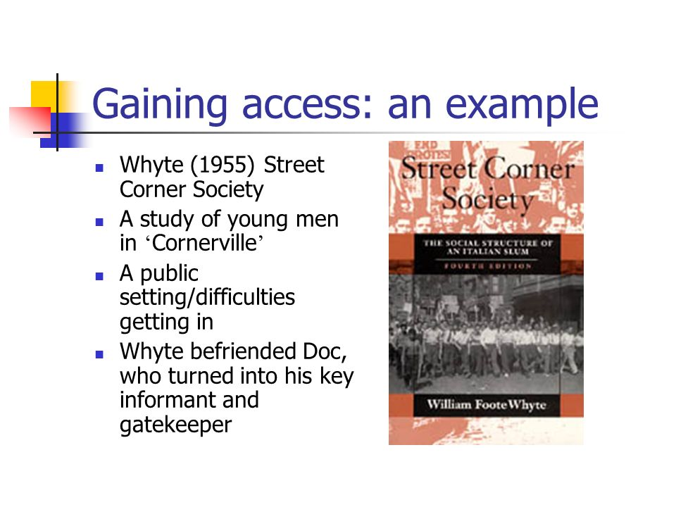 Gaining access: an example Whyte (1955) Street Corner Society A study of young men in Cornerville A public setting/difficulties getting in Whyte befri