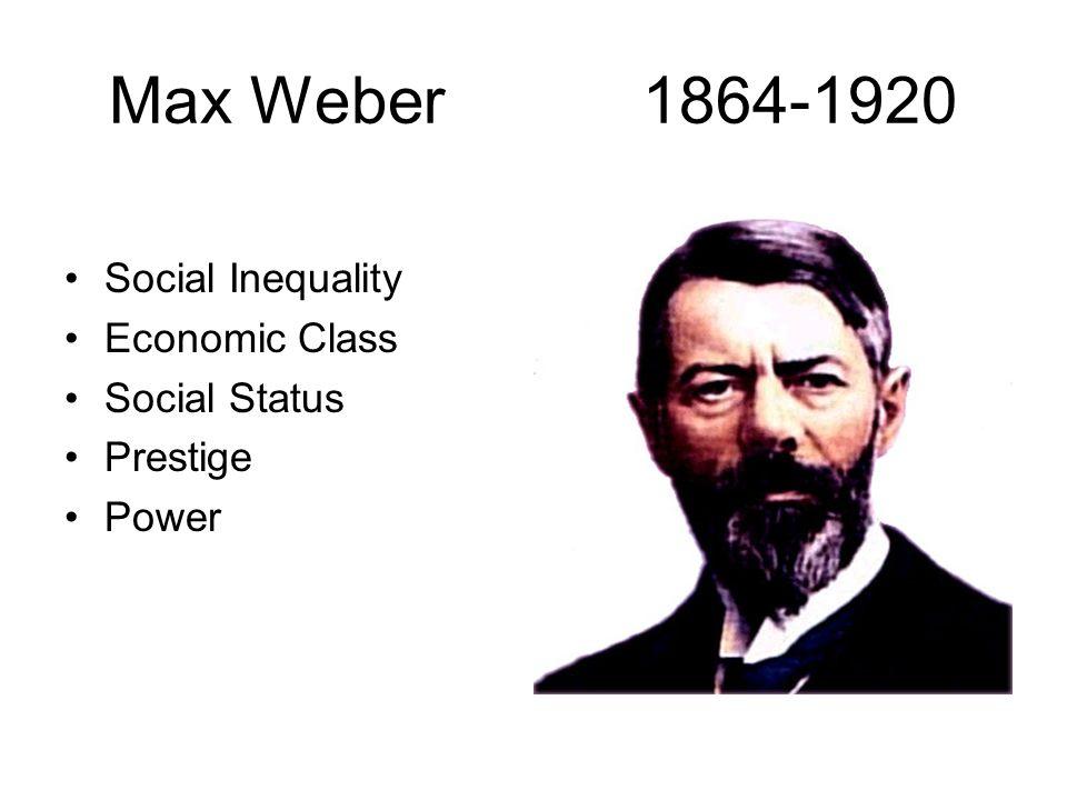 Max Weber1864-1920 Social Inequality Economic Class Social Status Prestige Power