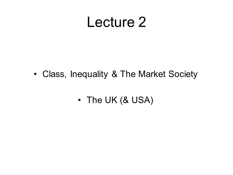 Lecture 2 Class, Inequality & The Market Society The UK (& USA)