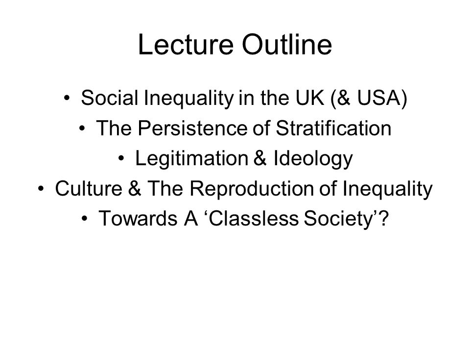 Lecture Outline Social Inequality in the UK (& USA) The Persistence of Stratification Legitimation & Ideology Culture & The Reproduction of Inequality