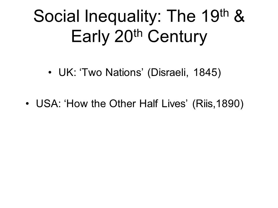 Social Inequality: The 19 th & Early 20 th Century UK: Two Nations (Disraeli, 1845) USA: How the Other Half Lives (Riis,1890)